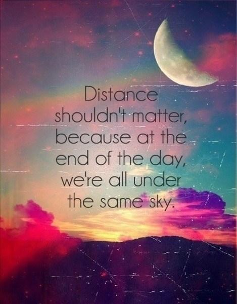 DISTANCE shouldn't matter because at the end of the day, we're all under the same sky....