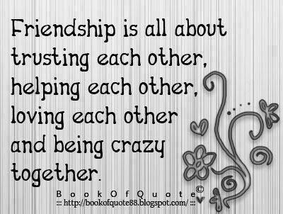 FRIENDSHIP is all about trusting each other, helping each other, LOVING each other, and being CRAZY together,,.....