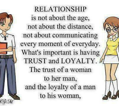 RELATIONSHIP is not about the age,,,not about the distance,,,not about the communicating every moment for everyday... WHAT'S important is having TRUST and LOYALTY.. THE trust of a women to her man,,,and the loyalty of man to his women.... ^_^