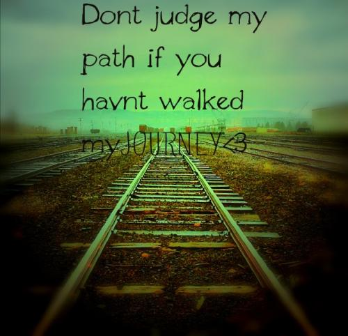DON'T judge my path if you haven't walked my journey....