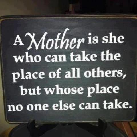 A mother is she who can take all the place of other but her place is not taken by anyone.
