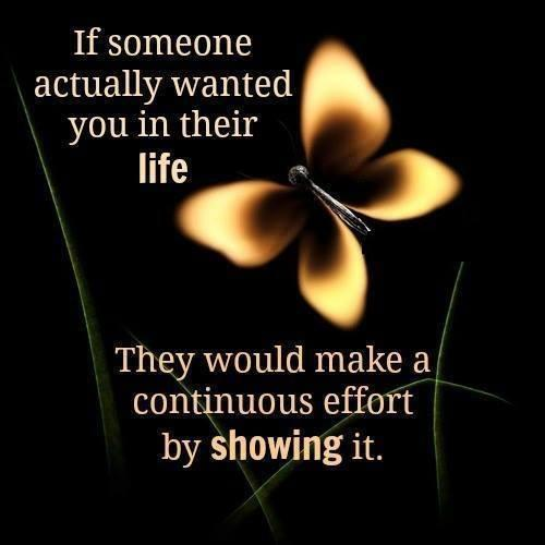 If someone actually wanted you in their life then They would be showing continuous effort by showing it....
