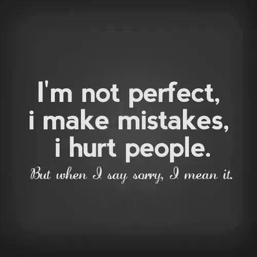 I'm not perfect, I make mistakes, I hurt people. But when I say sorry I mean it.