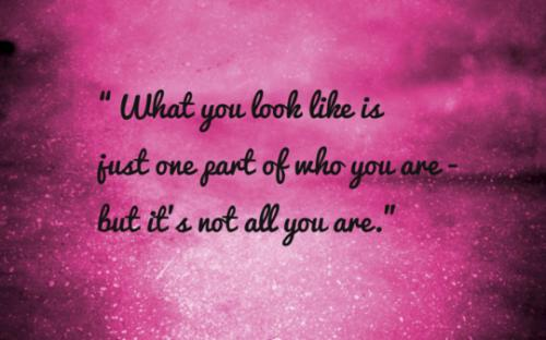 What you look like is just one part of who you are- but it's not all you are.