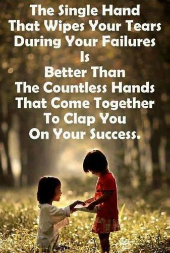 The single hand that wipes your tears during your failures is better than the countless hands that come together to clap you on your success...