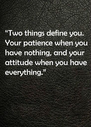 Two things define you. Your Patience when you have nothing,,,and your Attitude when you have everything...