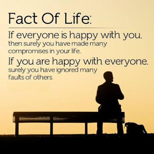 IF EVERYONE IS HAPPY WITH YOU then surely you have made many compromises in your life...  IF YOU ARE HAPPY WITH EVERYONE then surely you have ignored many faults of others....