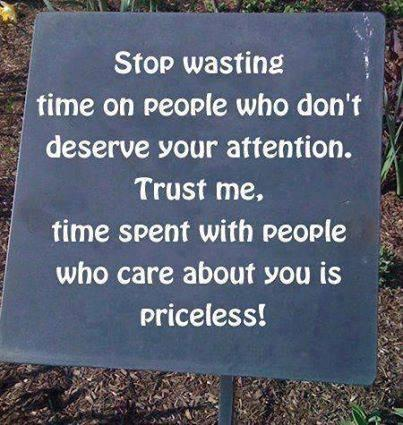 Stop Wasting Time On People Who Don't Deserve Your Attention. TRUST Me,,, Time Spent With People Who Care About You Is Priceless....