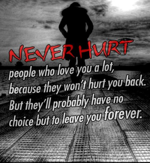 NEVER HURT people who love you a lot,,,because they won't hurt you back... BUT they probably have no choice but leave you forever...