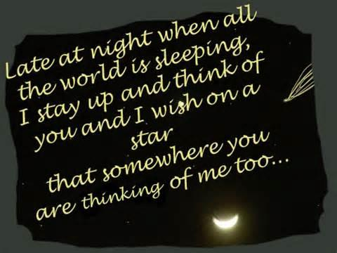 Late at night when all the world is sleeping, I stay up and think of you. And I wish on a star that somewhere you are thinking of me too.