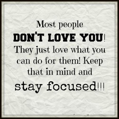Most people DON'T LOVE YOU!!! They just love what you can do for them!! Keep that in mind and stay FOCUSED...!!! -_-