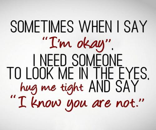 Sometimes when I say I'm okay, I need someone to look me in the eyes, hug me tight and say I know you are not.
