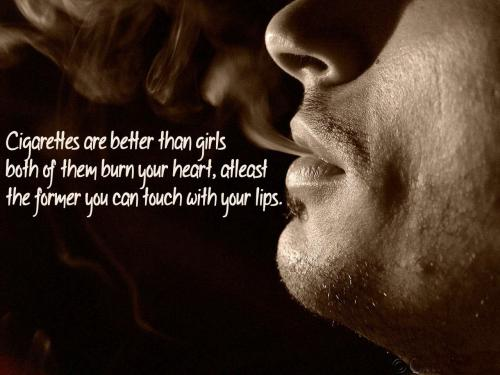 Cigarette are better than girls both of them burn your heart,,,at least the former you can touch with your lips