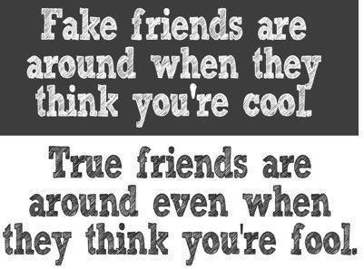 Fake friends are around when they think you're cool. True friends are around even when they think you're fool.