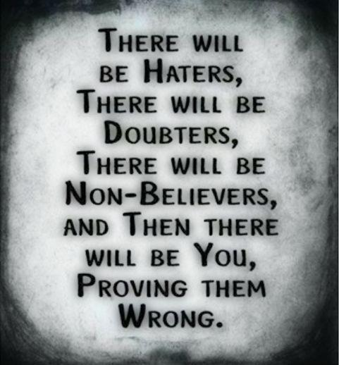 There will be Haters ,,, There will be Doubters ,,, There will be Non Believers And There will be You,,Proving them Wrong