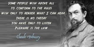 some people wish above all to conform to the rules,wish only to render what I can here.There is no theory you have only to listen,pleasure is the law..claude debussy.