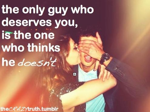 The only guy who deserves you is the one who thinks that he doesn't.