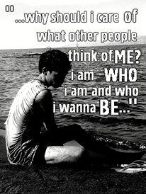 Why should I care of what other people think of me? I am who I am and who I wanna be.