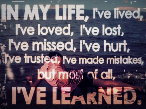 In my life, I've lived, I've loved, I've lost, I've missed, I've hurt, I've trusted, I've made mistakes, but most of all, I've learned.