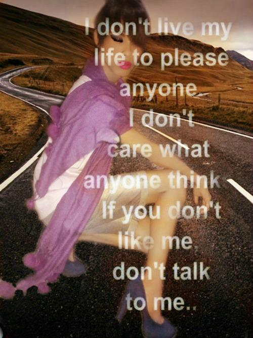 I don't live life to please anyone. I don't care what anyone think. If you don't like me, don't talk to me.