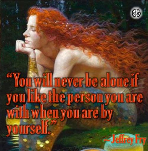 You will never be alone if you like the person you are with when you are by yourself.