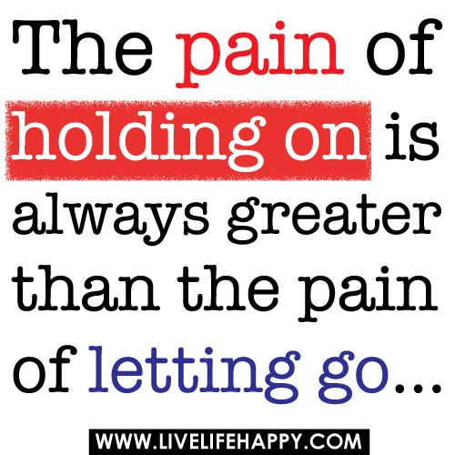 The pain of Holding on is always greater than the pain of letting go.