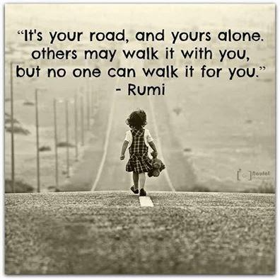 It's your road and yours alone. Others may walk it with you. But no one can walk it for you.