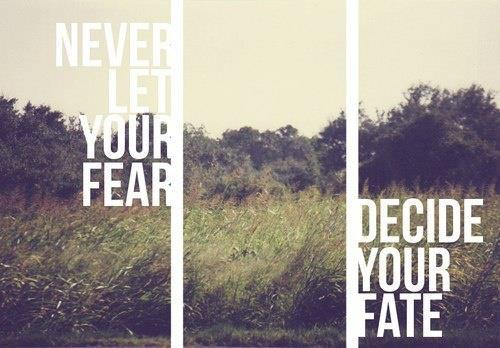 Never let your fear decide your fate.