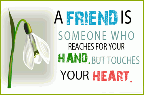 A friend is someone who reaches for your hand but touches your heart.