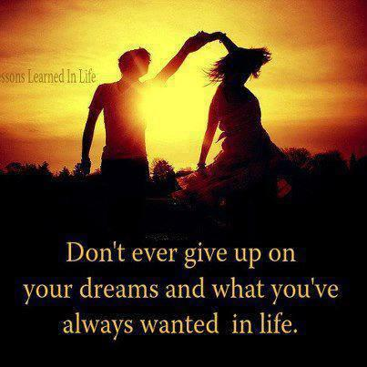 Don't ever give up on your dreams and what you always wanted in life.