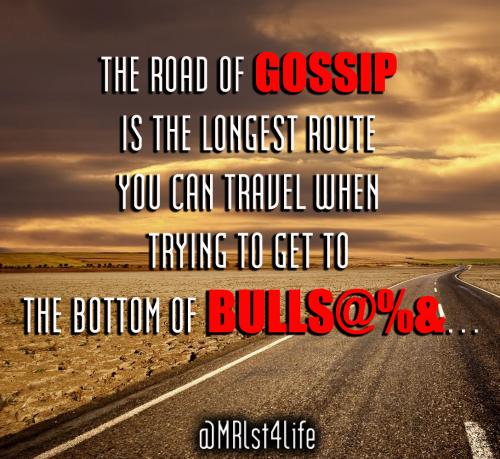 The road of gossip is the longest route you can travel when trying to get to the bottom of bullshit.