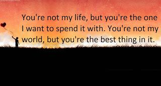 Youre not my life, but youre the one I want to spend it with. You