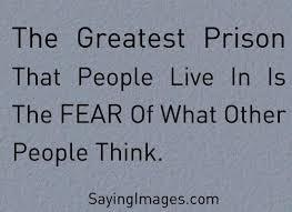 The greatest prison people live is the FEAR of what other people think