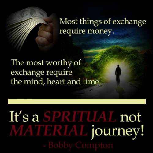 Most things of exchange require money. The most worthy of exchange requires the mind, heart and time. It's a SPIRITUAL not MATERIAL journey!