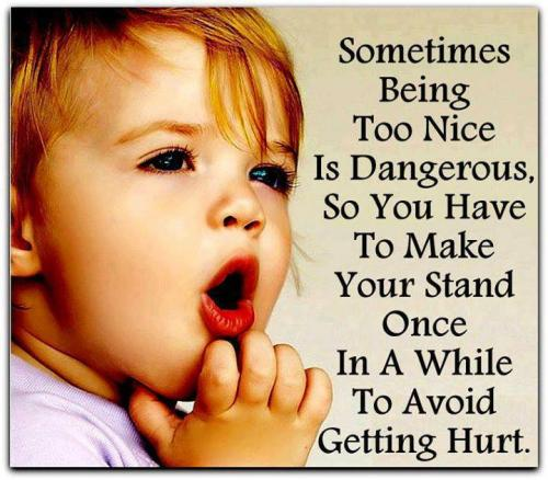 Sometimes being too nice is dangerous, so you have to make your stands once in a while to avoid getting hurt.