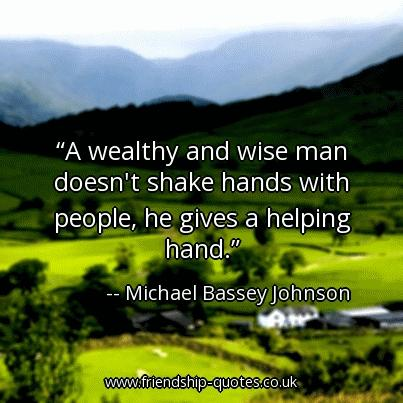 A wise and wealthy man doesn't shake hands with people, he gives a helping hand.