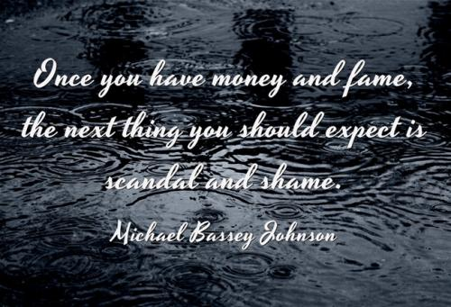 Once you have money and fame, the next thing you should expect is scandal and shame.