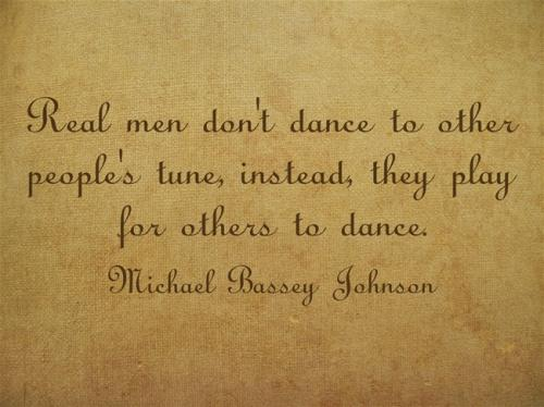 Real men don't dance to people's tune, they play for others to dance.