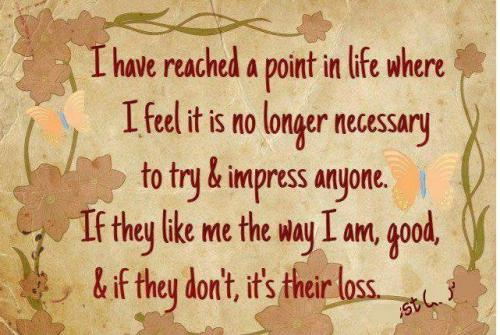 I have reached a point in life where I feel it is no longer necessary to try & impress anyone. If they like me the way I am, good, & if they don't, its their loss.