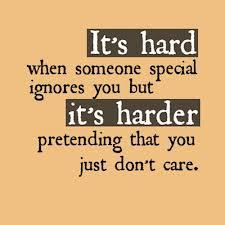 It's HARD if some one special ignores you but it's HARDER pretending that you just don't care.