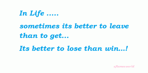 In life ¦. sometimes its better to leave than to get... Its better to lose than win¦!