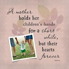 A mother holds her children's hands for a short while,   But their hearts forever...