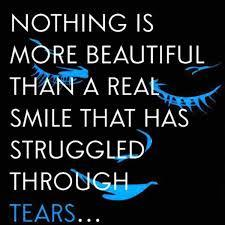 Nothing  is more beautiful than a real smile  that has struggled through tears...