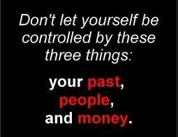 Don't let yourself be controlled by these three things:  your past, people and money...