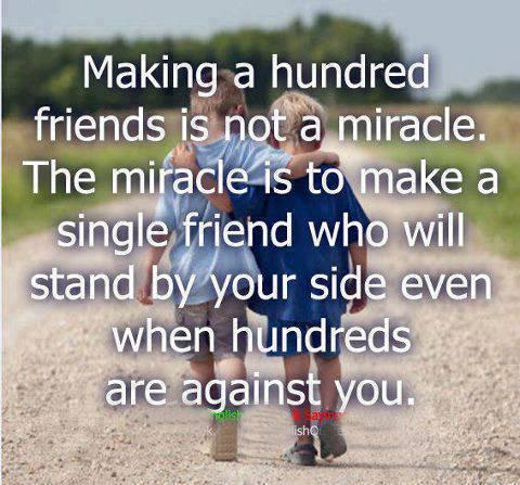 Making  hundred friends is not a miracle... The miracle is  to make a single friend  who will stand by your side even when hundreds are against you.
