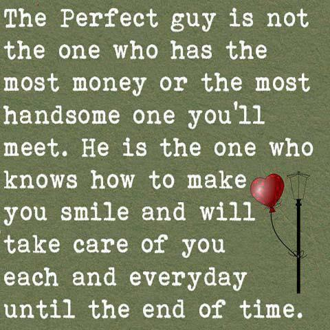 The perfect  guy is not the one who has the most money or the most handsome one you'll meet.  He is the one who knows how to make you smile and will take care of you each and everyday until the end of  time...