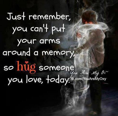 just remember you can't put your arms around a memory,    so  Hug  someone you  love,  today...