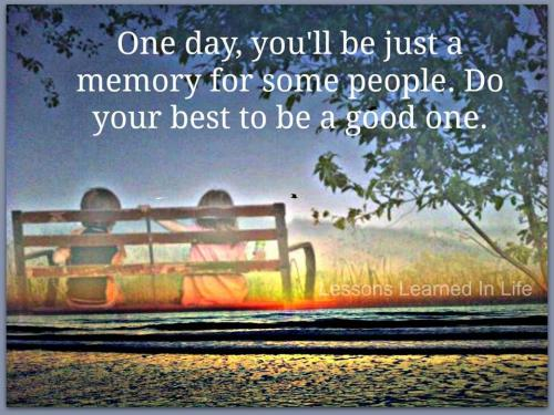 One day, you will be just a memory for some people. Do your best to be good one.