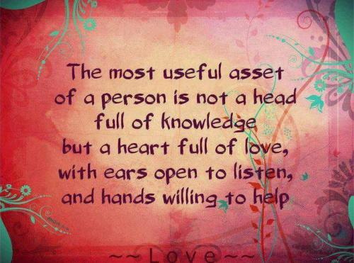 The most useful asset of a person is not a head full of  knowledge but a heart full of love, with ears open to listen and hands willing to help...