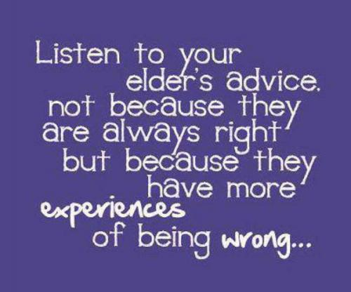 Listen to your elder's advice. Not because they are always right but because they have more experiences of being wrong...